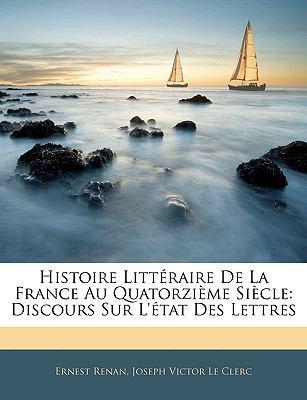 Histoire Litteraire de La France Au Quatorzieme Siecle: Discours Sur L'Etat Des Lettres 9781143254772