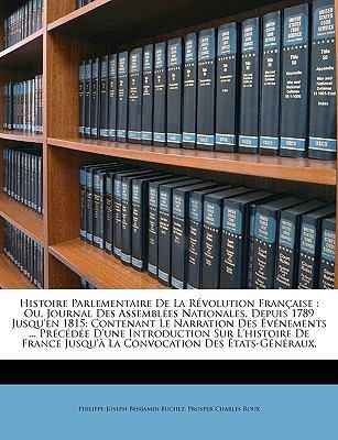 Histoire Parlementaire de La Rvolution Franaise: Ou, Journal Des Assembles Nationales, Depuis 1789 Jusqu'en 1815: Contenant Le Narration Des Vnements