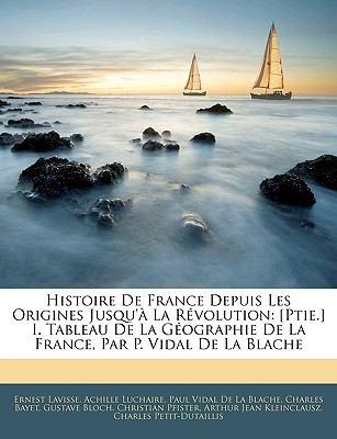 Histoire de France Depuis Les Origines Jusqu'a La Revolution: [Ptie.] I. Tableau de La Geographie de La France, Par P. Vidal de La Blache