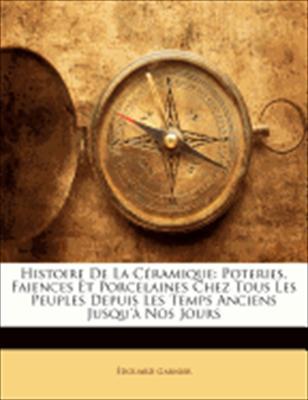 Histoire de La Cramique: Poteries, Faiences Et Porcelaines Chez Tous Les Peuples Depuis Les Temps Anciens Jusqu' Nos Jours 9781148623542