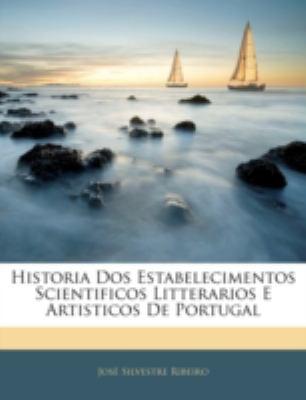 Historia DOS Estabelecimentos Scientificos Litterarios E Artisticos de Portugal 9781144825001
