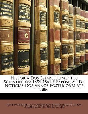 Historia DOS Estabelecimentos Scientificos: 1854-1861 E Exposio de Noticias DOS Annos Posteriores at 1886 9781147604597
