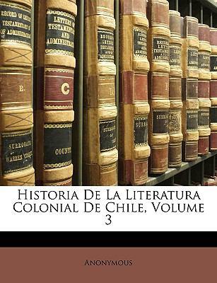 Historia de La Literatura Colonial de Chile, Volume 3 9781148632513