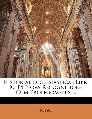 Historiae Ecclesiasticae Libri X.: Ex Nova Recognitione Cum Prolegomenis ... 9781143265600
