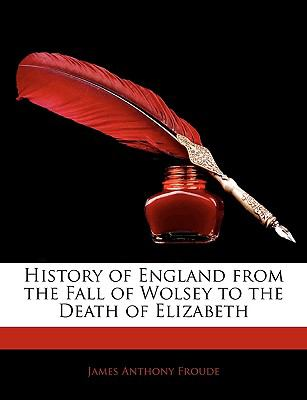 History of England from the Fall of Wolsey to the Death of Elizabeth 9781143333316