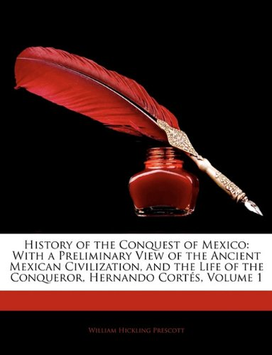 History of the Conquest of Mexico: With a Preliminary View of the Ancient Mexican Civilization, and the Life of the Conqueror, Hernando Cort S, Volume 9781142862398