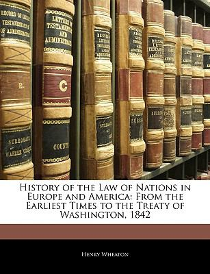 History of the Law of Nations in Europe and America: From the Earliest Times to the Treaty of Washington, 1842 9781143366246