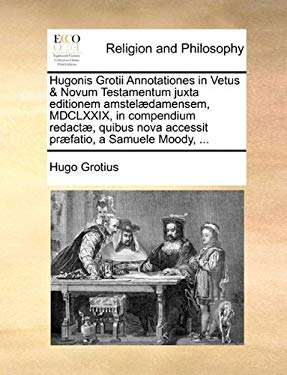 Hugonis Grotii Annotationes in Vetus & Novum Testamentum Juxta Editionem Amstel]damensem, MDCLXXIX, in Compendium Redact], Quibus Nova Accessit PR]Fat 9781140857464