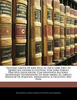 Hugonis Grotii de Jure Belli AC Pacis Libri Tres: In Quibus Jus Natur & Gentium, Item Juris Publici PR Cipua Explicantur. Cum Annotatis Auctoris, Ejus