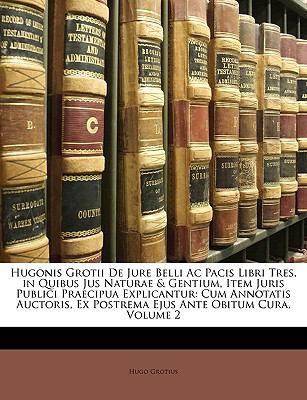 Hugonis Grotii de Jure Belli AC Pacis Libri Tres, in Quibus Jus Naturae & Gentium, Item Juris Publici Praecipua Explicantur: Cum Annotatis Auctoris, E 9781149202401
