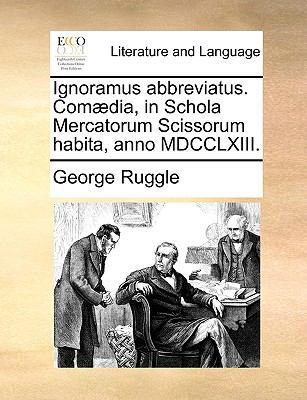 Ignoramus Abbreviatus. Com]dia, in Schola Mercatorum Scissorum Habita, Anno MDCCLXIII. 9781140824206