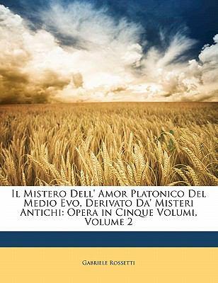 Il Mistero Dell' Amor Platonico del Medio Evo, Derivato Da' Misteri Antichi: Opera in Cinque Volumi, Volume 2 9781141961689
