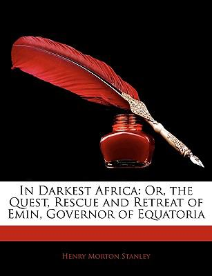 In Darkest Africa: Or, the Quest, Rescue and Retreat of Emin, Governor of Equatoria 9781143290497