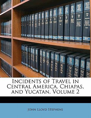Incidents of Travel in Central America, Chiapas, and Yucatan, Volume 2 9781143428821