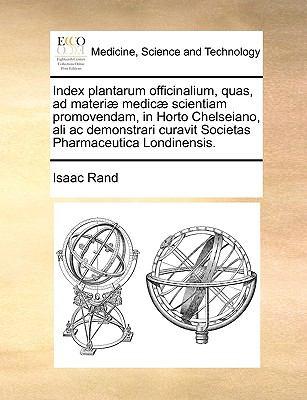 Index Plantarum Officinalium, Quas, Ad Materi] Medic] Scientiam Promovendam, in Horto Chelseiano, Ali AC Demonstrari Curavit Societas Pharmaceutica Lo 9781140743743