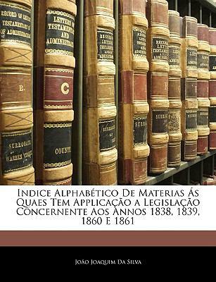 Indice Alphabtico de Materias S Quaes Tem Applicao a Legislao Concernente Aos Annos 1838, 1839, 1860 E 1861 9781145819955