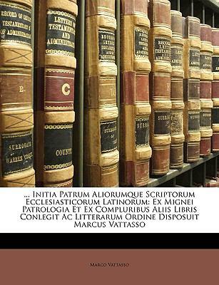 Initia Patrum Aliorumque Scriptorum Ecclesiasticorum Latinorum: Ex Mignei Patrologia Et Ex Compluribus Aliis Libris Conlegit AC Litterarum Ordine Disp 9781149180631