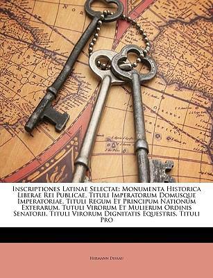 Inscriptiones Latinae Selectae: Monumenta Historica Liberae Rei Publicae. Tituli Imperatorum Domusque Imperatoriae. Tituli Regum Et Principum Nationum 9781148982991