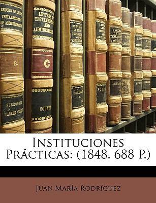Instituciones Prcticas: 1848. 688 P.