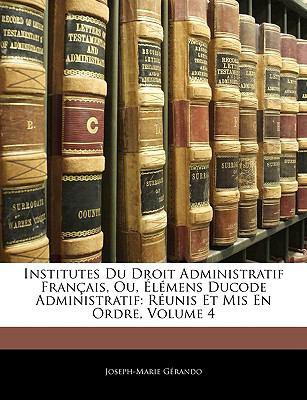 Institutes Du Droit Administratif Francais, Ou, Elemens Ducode Administratif: Reunis Et MIS En Ordre, Volume 4 9781143258206