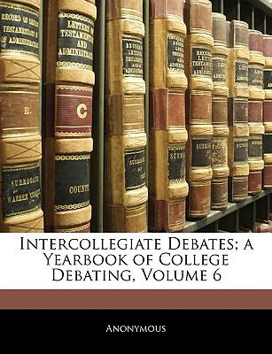 Intercollegiate Debates; A Yearbook of College Debating, Volume 6