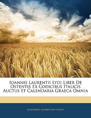 Ioannis Laurentii Lydi Liber de Ostentis Ex Codicibus Italicis Auctus Et Calendaria Graeca Omnia 9781144043191