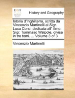 Istoria D'Inghilterra, Scritta Da Vincenzio Martinelli Al Sigr. Luca Corsi, Dedicata All' Illmo. Sigr. Tommaso Walpole, Divisa in Tre Tomi. ... Volume 9781140736783