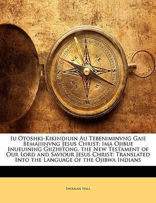 Iu Otoshki-Kikindiuin Au Tebeniminvng Gaie Bemajiinvng Jesus Christ: Ima Ojibue Inueuining Giizhitong. the New Testament of Our Lord and Saviour Jesus