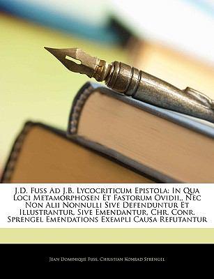 J.D. Fuss Ad J.B. Lycocriticum Epistola: In Qua Loci Metamorphosen Et Fastorum Ovidii,, NEC Non Alii Nonnulli Sive Defenduntur Et Illustrantur, Sive E 9781145134461