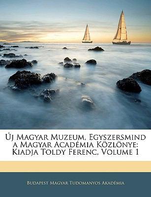 Uj Magyar Muzeum, Egyszersmind a Magyar Academia Kozlonye: Kiadja Toldy Ferenc, Volume 1 9781143382420