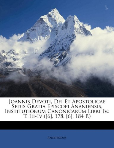 Joannis Devoti, Dei Et Apostolicae Sedis Gratia Episcopi Ananiensis, Institutionum Canonicarum Libri IV.: T. III-IV ([6], 178, [6], 184 P.) 9781147538694