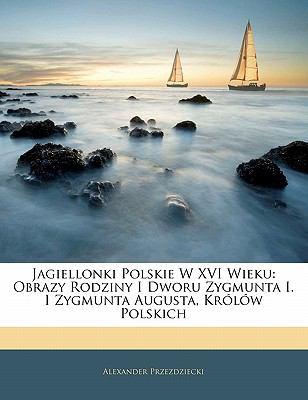 Jagiellonki Polskie W XVI Wieku: Obrazy Rodziny I Dworu Zygmunta I. I Zygmunta Augusta, Kr L W Polskich 9781142511593