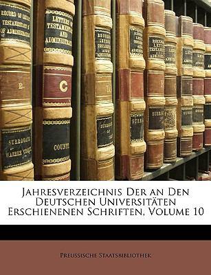 Jahresverzeichnis Der an Den Deutschen Universit Ten Erschienenen Schriften, Volume 10 9781149076545