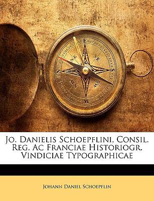 Jo. Danielis Schoepflini, Consil. Reg. AC Franciae Historiogr. Vindiciae Typographicae 9781149220894