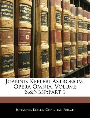 Joannis Kepleri Astronomi Opera Omnia, Volume 8, Part 1 9781142841638