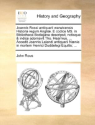 Joannis Rossi Antiquarii Warwicensis Historia Regum Angli]. E Codice Ms. in Bibliotheca Bodlejana Descripsit, Notisque & Indice Adornavit Tho. Hearniu 9781140780120