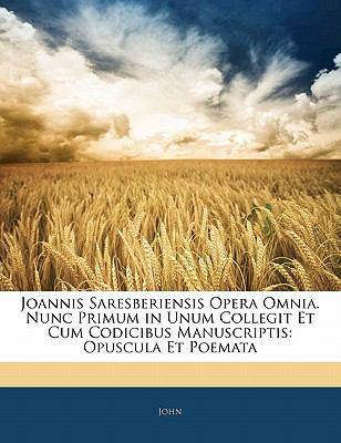 Joannis Saresberiensis Opera Omnia. Nunc Primum in Unum Collegit Et Cum Codicibus Manuscriptis: Opuscula Et Poemata 9781142502218