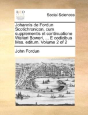 Johannis de Fordun Scotichronicon, Cum Supplementis Et Continuatione Walteri Boweri, ... E Codicibus Mss. Editum. Volume 2 of 2 9781140736394