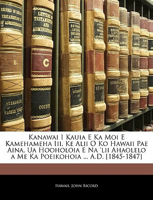 Kanawai I Kauia E Ka Moi E Kamehameha III, Ke Alii O Ko Hawaii Pae Aina, Ua Hooholoia E Na 'Lii Ahaolelo a Me Ka Poeikohoia ... A.D. [1845-1847] 9781144932235