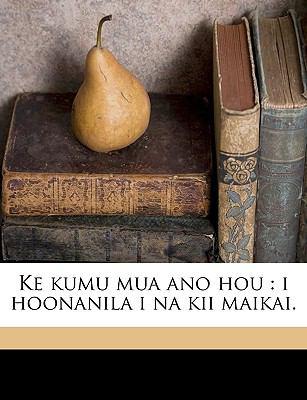 Ke Kumu Mua Ano Hou: I Hoonanila I Na Kii Maikai. 9781149369630