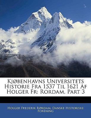 Kjobenhavns Universitets Historie Fra 1537 Til 1621 AF Holger Fr: Rordam, Part 3 9781143539770
