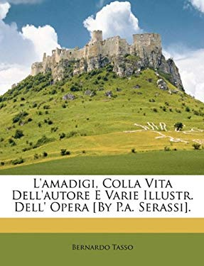 L'Amadigi, Colla Vita Dell'autore E Varie Illustr. Dell' Opera [By P.A. Serassi]. 9781148442686