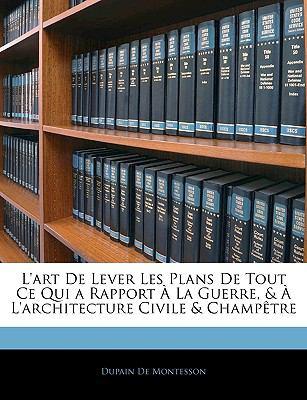 L'Art de Lever Les Plans de Tout Ce Qui a Rapport a la Guerre, & A L'Architecture Civile & Champetre 9781143360244