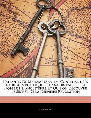 L'Atlantis de Madame Manley,: Contenant Les Intrigues Politiques, Et Amoureuses, de La Noblesse D'Angleterre. Et Ou L'On Decouvre Le Secret de La De 9781143393877