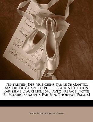 L'Entretien Des Musiciens Par Le Sr Gantez, Maitre de Chapelle: Publie D'Apres L'Edition Rarissime D'Auxerre, 1643, Avec Preface, Notes Et Eclaircisse 9781149101582
