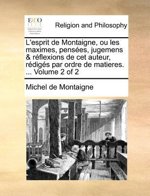 L'Esprit de Montaigne, Ou Les Maximes, Penses, Jugemens & Rflexions de CET Auteur, Rdigs Par Ordre de Matieres. ... Volume 2 of 2 9781140693628