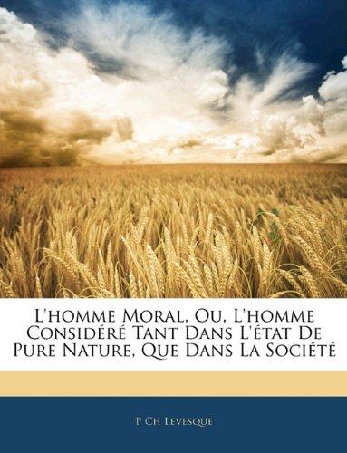L'Homme Moral, Ou, L'Homme Considere Tant Dans L'Etat de Pure Nature, Que Dans La Societe 9781143235474