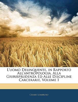 L'Uomo Delinquente, in Rapporto All'antropologia, Alla Giurisprudenza Ed Alle Discipline Carcerarie, Volume 1