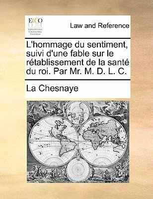 L'Hommage Du Sentiment, Suivi D'Une Fable Sur Le R Tablissement de La Sant Du Roi. Par Mr. M. D. L. C. 9781140695387