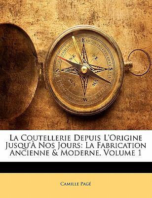 La Coutellerie Depuis L'Origine Jusqu' Nos Jours: La Fabrication Ancienne & Moderne, Volume 1 9781142622541